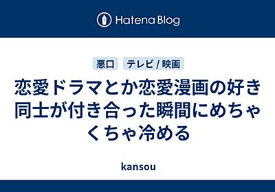 恋愛ドラマとか恋愛漫画の好き同士が付き合った瞬間にめちゃくちゃ冷める - kansou