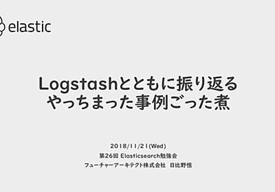 【第26回Elasticsearch勉強会】Logstashとともに振り返る、やっちまった事例ごった煮