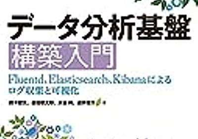 Fluentd / Embulk / Elasticsearch / Digdag を学ぶのに最高な「データ分析基盤構築入門」を読んだ - kakakakakku blog