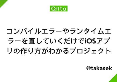 コンパイルエラーやランタイムエラーを直していくだけでiOSアプリの作り方がわかるプロジェクト - Qiita