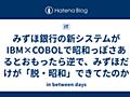 みずほ銀行の新システムがIBM×COBOLで昭和っぽさあるとおもったら逆で、みずほだけが「脱・昭和」できてたのか - in between days