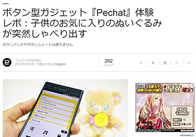 [ Engadget Japanese 掲載] ボタン型ガジェット『Pechat』体験レポ:子供のお気に入りのぬいぐるみが突然しゃべり出す | ソニーが基本的に好き。|スマホタブレットからカメラまで情報満載