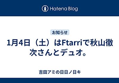 1月4日(土)はFtarriで秋山徹次さんとデュオ。 - 吉田アミの日日ノ日キ