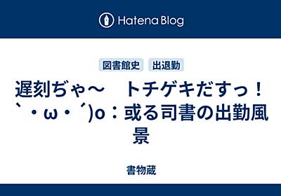 遅刻ぢゃ〜 トチゲキだすっ!`・ω・´)o:或る司書の出勤風景 - 書物蔵