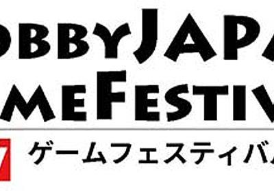 HobbyJAPAN ゲームフェスティバル2017:7月15日(土)・16日(日)開催