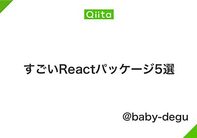 すごいReactパッケージ5選 - Qiita