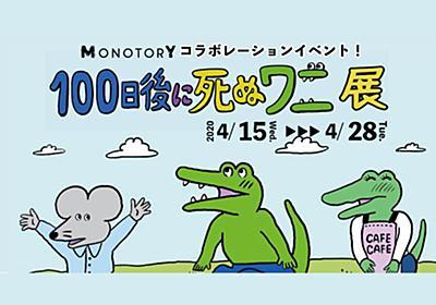 「100日後に死ぬワニ」が3F MONOTORYに来る!4/15(水)-4/28(火)限定「100日後に死ぬワニ展」開催決定| ASOBUILD | アソビル