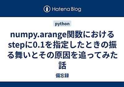 numpy.arange関数におけるstepに0.1を指定したときの振る舞いとその原因を追ってみた話 - 備忘録