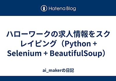 ハローワークの求人情報をスクレイピング(Python + Selenium + BeautifulSoup) - ai_makerの日記