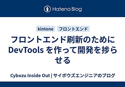 フロントエンド刷新のために DevTools を作って開発を捗らせる - Cybozu Inside Out | サイボウズエンジニアのブログ