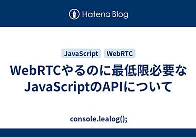 WebRTCやるのに最低限必要なJavaScriptのAPIについて - console.lealog();