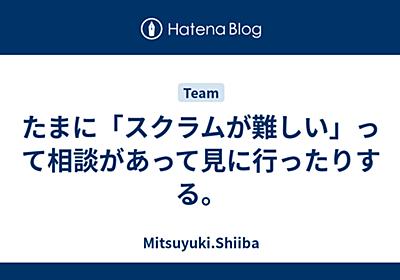 たまに「スクラムが難しい」って相談があって見に行ったりする。 - Mitsuyuki.Shiiba