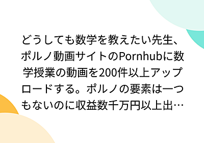 どうしても数学を教えたい先生、ポルノ動画サイトのPornhubに数学授業の動画を200件以上アップロードする。ポルノの要素は一つもないのに収益数千万円以上出ている模様。