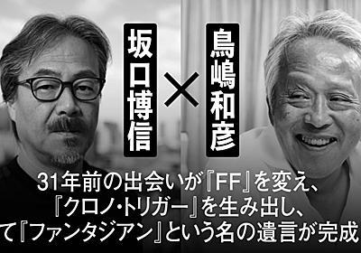 坂口博信×鳥嶋和彦 対談──31年前の出会いが『ファイナルファンタジー』を変え、『クロノ・トリガー』を生み出し、そして『ファンタジアン』という名の遺言が完成した