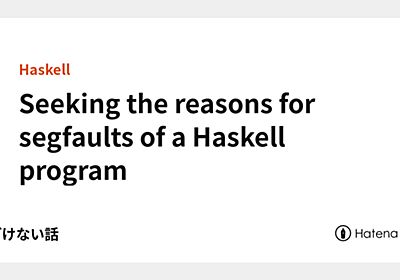 Seeking the reasons for segfaults of a Haskell program - あどけない話