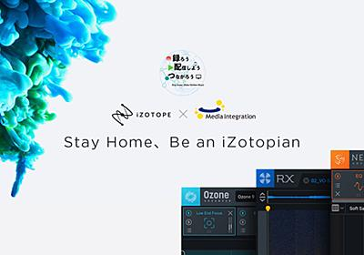 『Stay Home、Be an iZotopian』開催中! イベント、そしてGW限定セールも見逃せない! - iZotope Japan