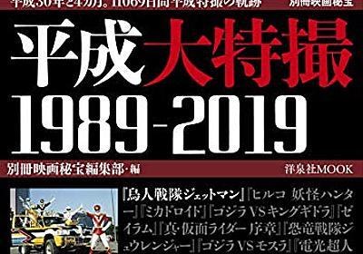 『別冊映画秘宝 平成大特撮 1989-2019』に作品レビューで参加しています - ジゴワットレポート
