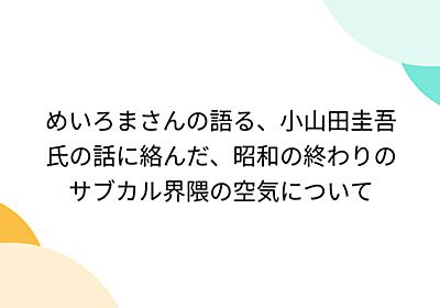 めいろまさんの語る、小山田圭吾氏の話に絡んだ、昭和の終わりのサブカル界隈の空気について - Togetter