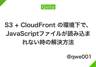 S3 + CloudFront の環境下で、JavaScriptファイルが読み込まれない時の解決方法 - Qiita