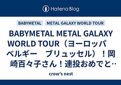 BABYMETAL METAL GALAXY WORLD TOUR(ヨーロッパ ベルギー ブリュッセル)!岡崎百々子さん!連投おめでとう! - crow's nest