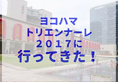 ヨコハマトリエンナーレ2017が予想外に楽しい!現代アート初心者でもOKでした!【展覧会感想・レビュー/横浜トリエンナーレ】 - あいむあらいぶ
