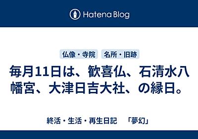 毎月11日は、歓喜仏、石清水八幡宮、大津日吉大社、の縁日。 - 終活・生活・再生日記 「夢幻」