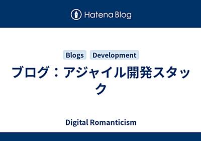 ブログ:アジャイル開発スタック - Digital Romanticism