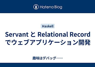 Servant と Relational Record でウェブアプリケーション開発 - 趣味はデバッグ……