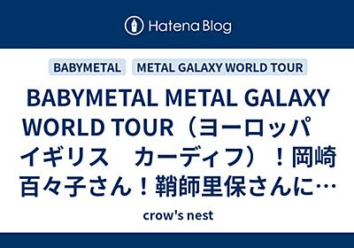 BABYMETAL METAL GALAXY WORLD TOUR(ヨーロッパ イギリス カーディフ)!岡崎百々子さん!鞘師里保さんにあと2公演で追いつくぞ! - crow's nest