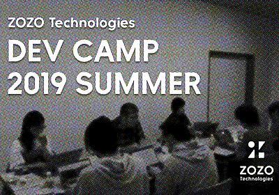 技術と向き合う2日間〜ZOZO Technologies DEV CAMP 2019 SUMMERを開催しました!〜 - ZOZO Technologies COMPANY BLOG