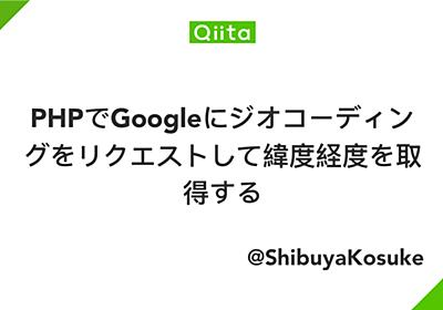 PHPでGoogleにジオコーディングをリクエストして緯度経度を取得する - Qiita
