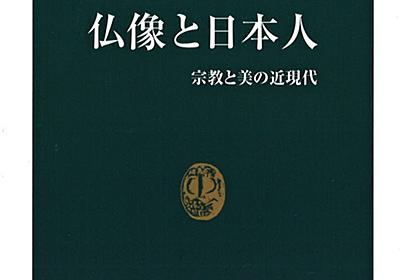 仏像と日本人 碧海寿広著 信仰か芸術か 葛藤の近現代 :日本経済新聞