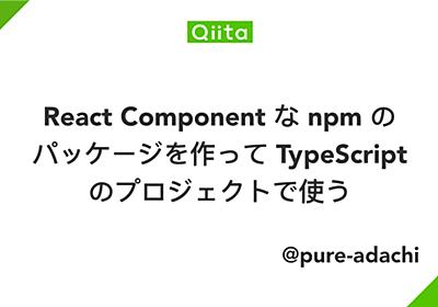 React Component な npm のパッケージを作って TypeScript のプロジェクトで使う - Qiita