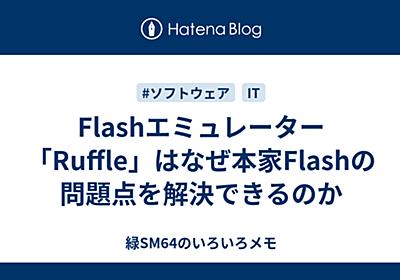 Flashエミュレーター「Ruffle」はなぜ本家Flashの問題点を解決できるのか - 緑SM64のいろいろメモ