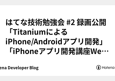 はてな技術勉強会 #2 録画公開 「TitaniumによるiPhone/Androidアプリ開発」「iPhoneアプリ開発講座Web連携アプリ編」 - Hatena Developer Blog