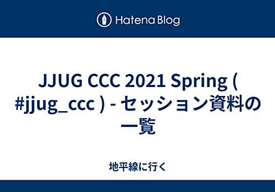 JJUG CCC 2021 Spring ( #jjug_ccc ) - セッション資料の一覧 - 地平線に行く