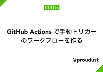 GitHub Actions で手動トリガーのワークフローを作る - Qiita