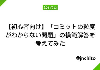 【初心者向け】「コミットの粒度がわからない問題」の模範解答を考えてみた - Qiita