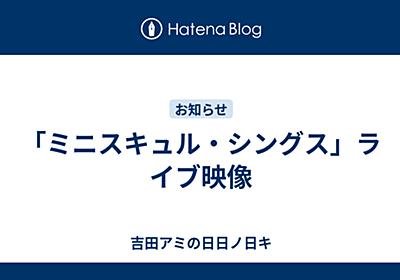 「ミニスキュル・シングス」ライブ映像 - 吉田アミの日日ノ日キ