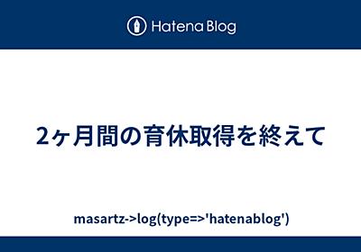 2ヶ月間の育休取得を終えて - masartz->log(type=>'hatenablog')