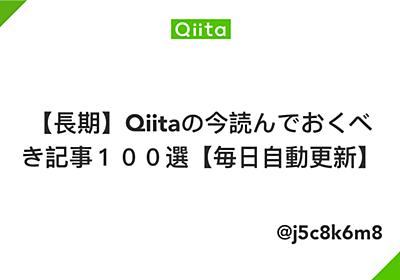 【長期】Qiitaの今読んでおくべき記事100選【毎日自動更新】 - Qiita