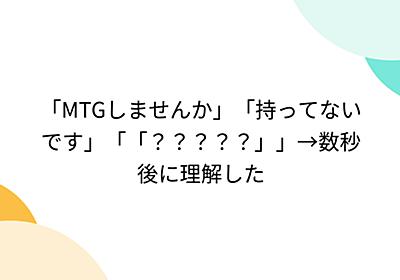 「MTGしませんか」「持ってないです」「「?????」」→数秒後に理解した