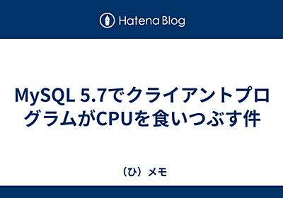 MySQL 5.7でクライアントプログラムがCPUを食いつぶす件 - (ひ)メモ