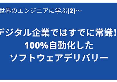 デジタル企業ではすでに常識!100%自動化したソフトウェアデリバリー 世界のエンジニアに学ぶ | 一般社団法人 日本CTO協会