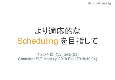 より適応的な Scheduling を目指して #containersig / Container SIG 2018 Fall - Speaker Deck