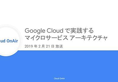 [Cloud OnAir] Google Cloud で実践するマイクロサービスアーキテクチャ 2019年2月21日 放送