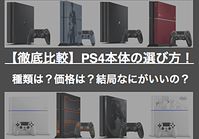 PS4本体の選び方!種類は?価格は?結局なにがいいの? 徹底比較 - MEDIOCRITY BLOG