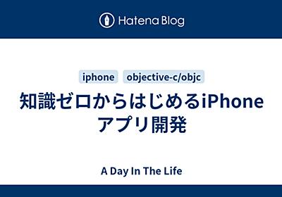 知識ゼロからはじめるiPhoneアプリ開発 - A Day In The Life