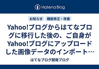 Yahoo!ブログからはてなブログに移行した後の、ご自身がYahoo!ブログにアップロードした画像データのインポートの手順が不要になります - はてなブログ開発ブログ