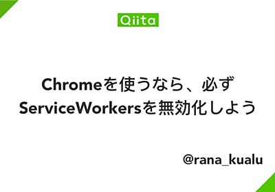 Chromeを使うなら、必ずServiceWorkersを無効化しよう - Qiita